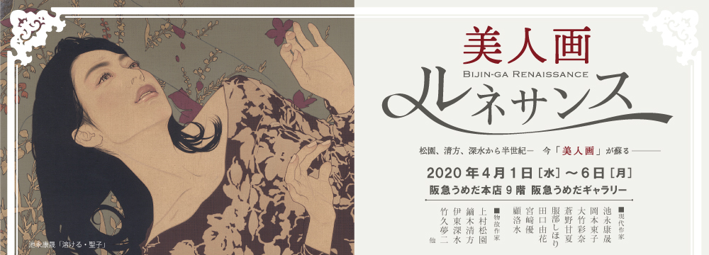 阪急うめだ本店にて、日本近代絵画の巨匠たちと、そこから半世紀を隔てて現代に再燃した美人画作家たち8名の作品を約70点、一堂に展観。 各時代の日本の美意識を捉えた美人画の名手たちの作品を辿り、それらに通底する日本の美の本質を浮き彫りにします。  展示作家:池永康晟 岡本東子 大竹彩奈 蒼野甘夏 服部しほり 田口由花 宮﨑優 顧洛水        上村松園 鏑木清方 伊東深水 竹久夢二 他 物故作家
